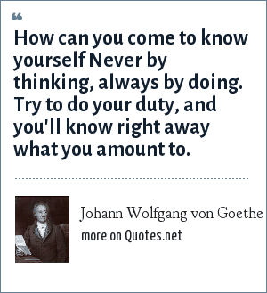 Johann Wolfgang von Goethe: How can you come to know yourself Never by thinking, always by doing. Try to do your duty, and you'll know right away what you amount to.