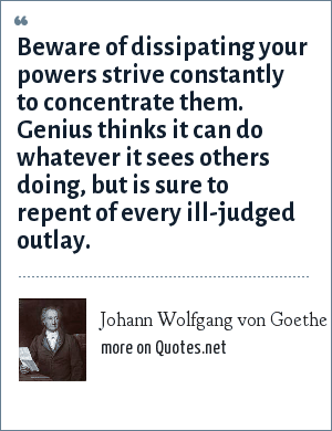 Johann Wolfgang von Goethe: Beware of dissipating your powers strive constantly to concentrate them. Genius thinks it can do whatever it sees others doing, but is sure to repent of every ill-judged outlay.