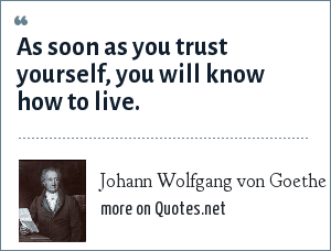 Johann Wolfgang von Goethe: As soon as you trust yourself, you will know how to live.
