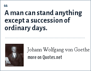 Johann Wolfgang von Goethe: A man can stand anything except a succession of ordinary days.