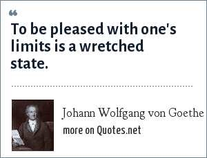 Johann Wolfgang von Goethe: To be pleased with one's limits is a wretched state.