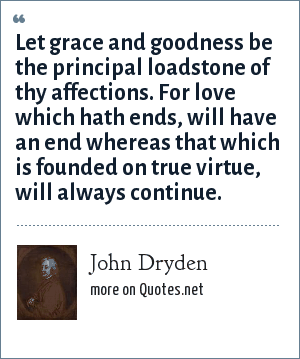 John Dryden: Let grace and goodness be the principal loadstone of thy affections. For love which hath ends, will have an end whereas that which is founded on true virtue, will always continue.