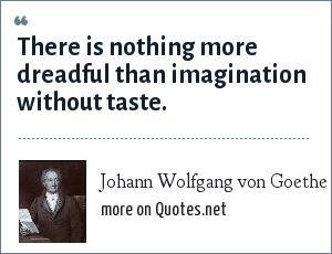 Johann Wolfgang von Goethe: There is nothing more dreadful than imagination without taste.
