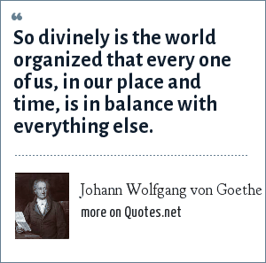Johann Wolfgang von Goethe: So divinely is the world organized that every one of us, in our place and time, is in balance with everything else.