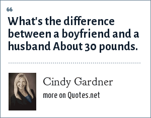 Cindy Gardner: What's the difference between a boyfriend and a husband About 30 pounds.