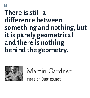 Martin Gardner: There is still a difference between something and nothing, but it is purely geometrical and there is nothing behind the geometry.