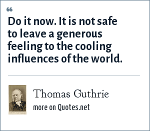 Thomas Guthrie: Do it now. It is not safe to leave a generous feeling to the cooling influences of the world.