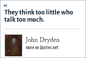 John Dryden: They think to little who talk to much.