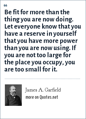 James A. Garfield: Be fit for more than the thing you are now doing. Let everyone know that you have a reserve in yourself that you have more power than you are now using. If you are not too large for the place you occupy, you are too small for it.