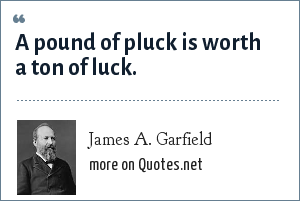 James A. Garfield: A pound of pluck is worth a ton of luck.