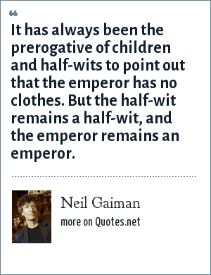 Neil Gaiman: It has always been the prerogative of children and half-wits to point out that the emperor has no clothes. But the half-wit remains a half-wit, and the emperor remains an emperor.