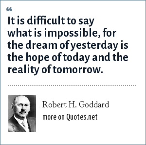 Robert H. Goddard: It is difficult to say what is impossible, for the dream of yesterday is the hope of today and the reality of tomorrow.