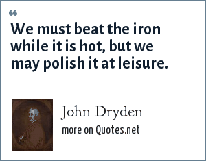 John Dryden: We must beat the iron while it is hot, but we may polish it at leisure.