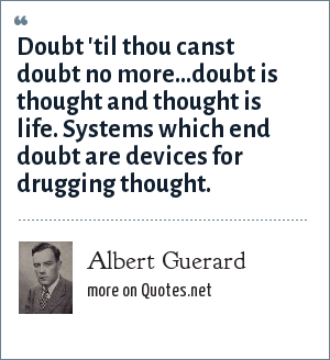 Albert Guerard: Doubt 'til thou canst doubt no more...doubt is thought and thought is life. Systems which end doubt are devices for drugging thought.