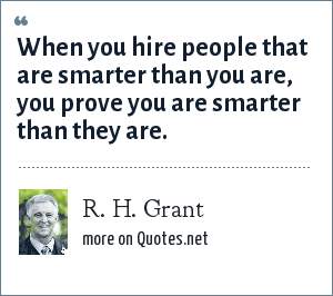 R. H. Grant: When you hire people that are smarter than you are, you prove you are smarter than they are.