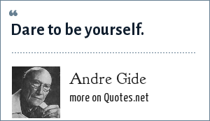 Andre Gide: Dare to be yourself.