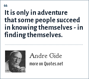 Andre Gide: It is only in adventure that some people succeed in knowing themselves - in finding themselves.