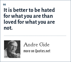 Andre Gide: It is better to be hated for what you are than loved for what you are not.