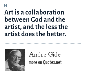 Andre Gide: Art is a collaboration between God and the artist, and the less the artist does the better.