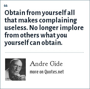 Andre Gide: Obtain from yourself all that makes complaining useless. No longer implore from others what you yourself can obtain.