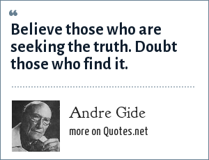 Andre Gide: Believe those who are seeking the truth. Doubt those who find it.