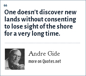 Andre Gide: One doesn't discover new lands without consenting to lose sight of the shore for a very long time.