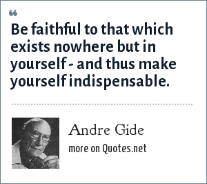 Andre Gide: Be faithful to that which exists nowhere but in yourself - and thus make yourself indispensable.