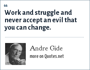 Andre Gide: Work and struggle and never accept an evil that you can change.