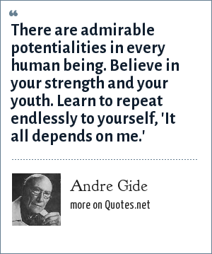 Andre Gide: There are admirable potentialities in every human being. Believe in your strength and your youth. Learn to repeat endlessly to yourself, 'It all depends on me.'