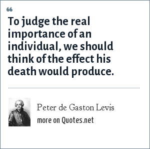 Peter de Gaston Levis: To judge the real importance of an individual, we should think of the effect his death would produce.