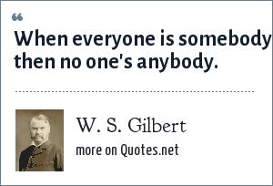 W. S. Gilbert: When everyone is somebody, then no one's anybody.