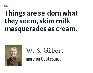 W. S. Gilbert: Things are seldom what they seem, skim milk masquerades as cream.