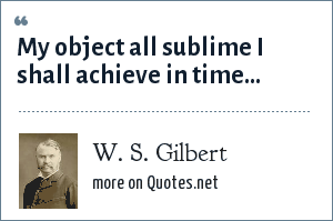 W. S. Gilbert: My object all sublime I shall achieve in time...