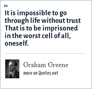 Graham Greene: It is impossible to go through life without trust That is to be imprisoned in the worst cell of all, oneself.