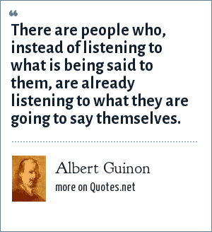 Albert Guinon: There are people who, instead of listening to what is being said to them, are already listening to what they are going to say themselves.