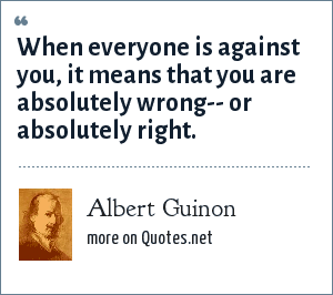 Albert Guinon: When everyone is against you, it means that you are absolutely wrong-- or absolutely right.