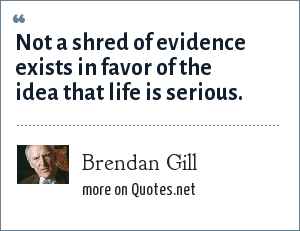 Brendan Gill: Not a shred of evidence exists in favor of the idea that life is serious.