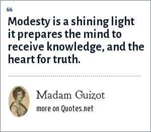Madam Guizot: Modesty is a shining light it prepares the mind to receive knowledge, and the heart for truth.