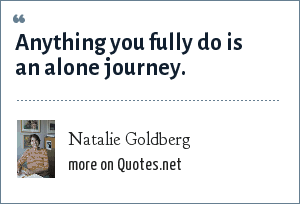 Natalie Goldberg: Anything you fully do is an alone journey.