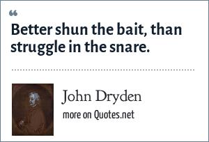 John Dryden: Better shun the bait, than struggle in the snare.