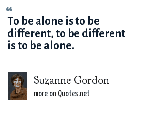 Suzanne Gordon: To be alone is to be different, to be different is to be alone.