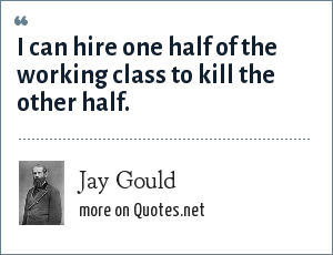 Jay Gould: I can hire one half of the working class to kill the other half.