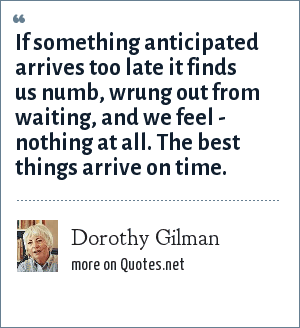 Dorothy Gilman: If something anticipated arrives too late it finds us numb, wrung out from waiting, and we feel - nothing at all. The best things arrive on time.