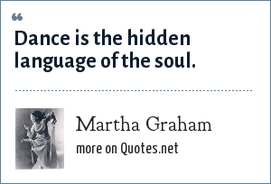Martha Graham: Dance is the hidden language of the soul.