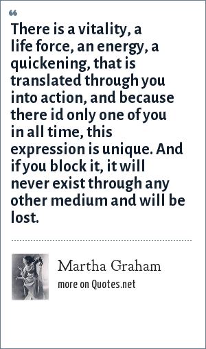 Martha Graham: There is a vitality, a life force, an energy, a quickening, that is translated through you into action, and because there id only one of you in all time, this expression is unique. And if you block it, it will never exist through any other medium and will be lost.