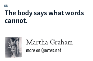 Martha Graham: The body says what words cannot.