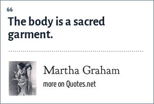 Martha Graham: The body is a sacred garment.