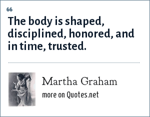 Martha Graham: The body is shaped, disciplined, honored, and in time, trusted.