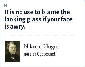 Nikolai Gogol: It is no use to blame the looking glass if your face is awry.