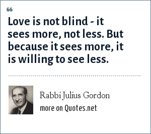 Rabbi Julius Gordon: Love is not blind - it sees more, not less. But because it sees more, it is willing to see less.